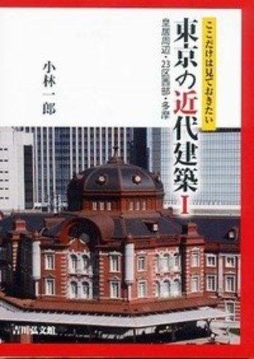ここだけは見ておきたい東京の近代建築I: 皇居周辺・23区西部・多摩
