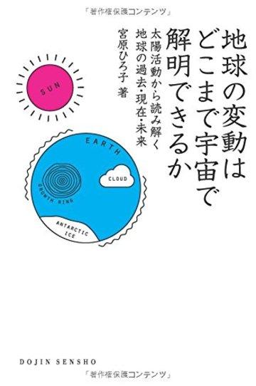 地球の変動はどこまで宇宙で解明できるか: 太陽活動から読み解く地球の過去・現在・未来 (DOJIN選書)