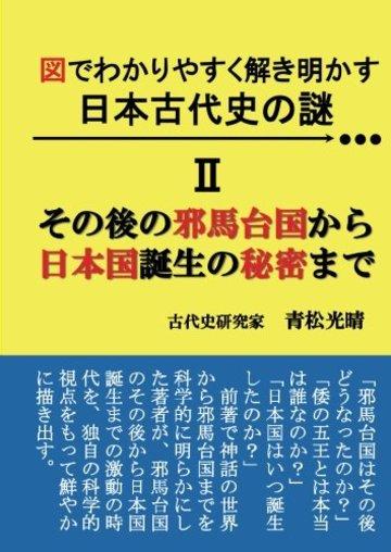図でわかりやすく解き明かす 日本古代史の謎 II - その後の邪馬台国から日本国誕生の秘密まで (MyISBN - デザインエッグ社)